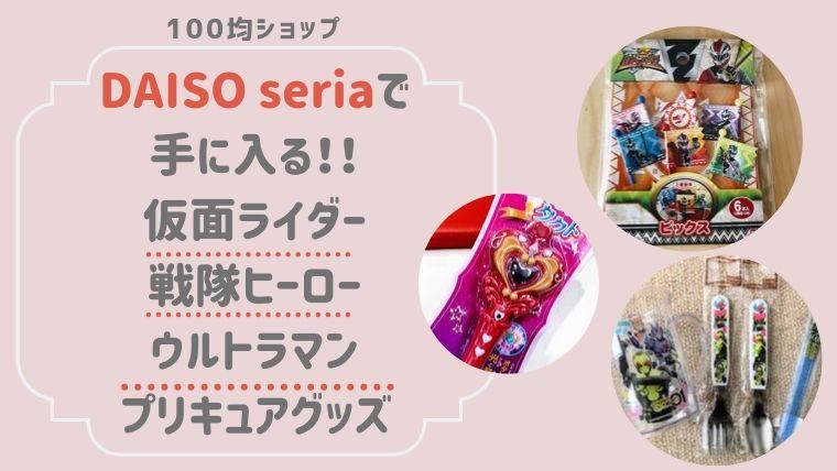 【100均】ダイソー&セリアで仮面ライダー、戦隊ヒーロー、ウルトラマン、プリキュアグッズを入手しよう!