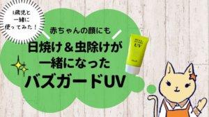 【レビュー】バズガードUVが日焼け&虫除け対策にオススメ!赤ちゃんの顔もOK